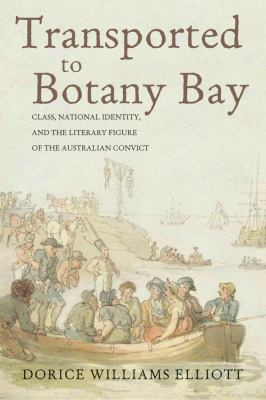 Book cover for Transported to Botany Bay [electronic resource] : class, national identity, and the literary figure of the Australian convict / Dorice Williams Elliott