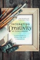 Incubating creativity at your library : a sourcebook for connecting with communities /