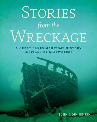 Book cover for Stories from the wreckage [electronic resource] : a Great Lakes maritime history inspired by shipwrecks / John Odin Jensen