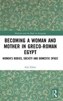 Becoming a woman and mother in Greco-Roman Egypt : women's bodies, society and domestic space /