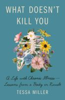 What doesn't kill you : a life with chronic illness-lessons from a body in revolt