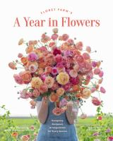 Floret Farm's a year in flowers : the essential guide to designing gorgeous arrangements for every season