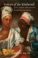 Voices of the enslaved : love, labor, and longing in French Louisiana /