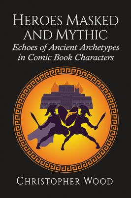 Book cover for Heroes masked and mythic [electronic resource] : echoes of ancient archetypes in comic book characters / Christopher Wood