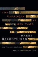 Unspoken as heritage : the Armenian genocide and its unaccounted lives /