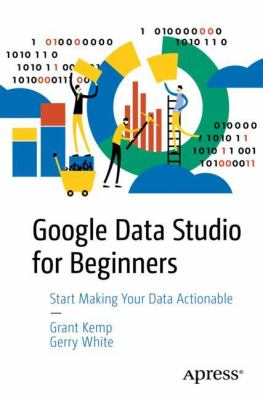 Book cover for Google Data Studio for Beginners [electronic resource] : Start Making Your Data Actionable / by Grant Kemp, Gerry White