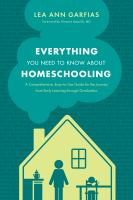 Everything you need to know about homeschooling : a comprehensive, easy-to-use guide for the journey from early learning through graduation