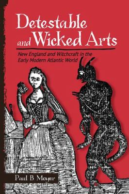 Book cover for Detestable and wicked arts [electronic resource] : New England and witchcraft in the early modern Atlantic world / Paul B. Moyer