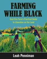 Farming while Black : Soul Fire Farm's practical guide to liberation on the land /