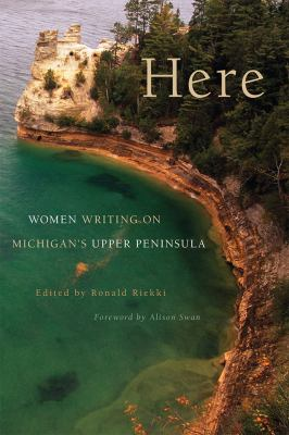 Book cover for Here [electronic resource] : women writing on Michigan's Upper Peninsula / edited by Ronald Riekki