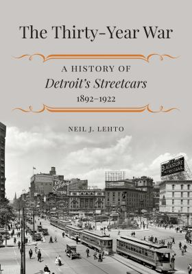 Book cover for The thirty-year war [electronic resource] : a history of Detroit's streetcars, 1892-1922 / Neil J. Lehto