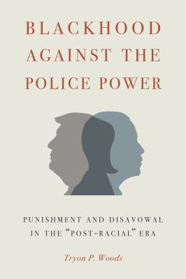 """Book cover for Blackhood against the police power [electronic resource] : punishment and disavowal in the """"post-racial"""" era / Tryon P. Woods"""