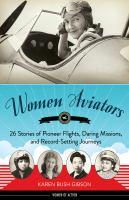 Women aviators : 26 stories of pioneer flights, daring missions, and record-setting journeys / Karen Bush Gibson.