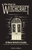 Door to witchcraft : a new witch's guide to history, traditions and modern-day spells /