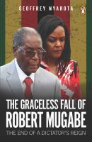 Graceless fall of Robert Mugabe : the end of a dictator's reign /