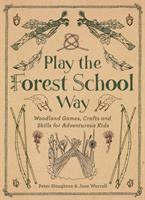 Play the Forest School way : woodland games, crafts and skills for adventurous kids