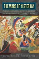 Wars of yesterday : the Balkan Wars and the emergence of modern military conflict, 1912-13 /