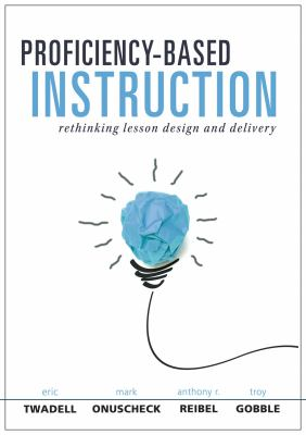 Book cover for Proficiency-based instruction [electronic resource] : rethinking lesson design and delivery / Eric Twadell, Mark Onuscheck, Anthony R. Reibel, and Troy Gobble
