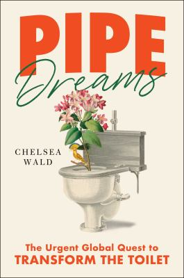 Book cover for Pipe Dreams [electronic resource] : The Urgent Global Quest to Transform the Toilet / Wald, Chelsea