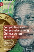 Competition and compromise among Chinese actors in Africa : a bureaucratic politics study of Chinese foreign policy actors /