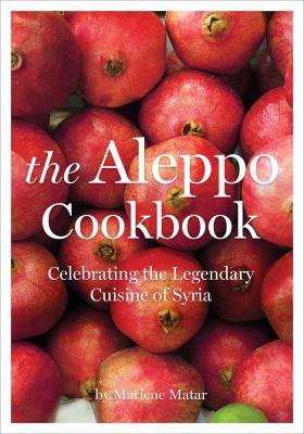 The Aleppo cookbook : celebrating the legendary cuisine of Syria