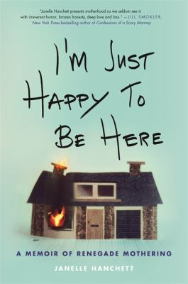 Cover image for I'm just happy to be here : a memoir of renegade mothering