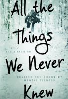 Cover image for All the things we never knew : chasing the chaos of mental illness